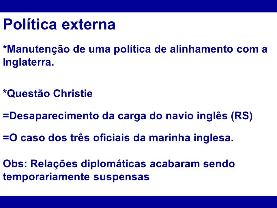 Política externa *Manutenção de uma política de alinhamento com a Inglaterra. *Questão Christie =Desaparecimento da carga do navio inglês (RS) =O caso