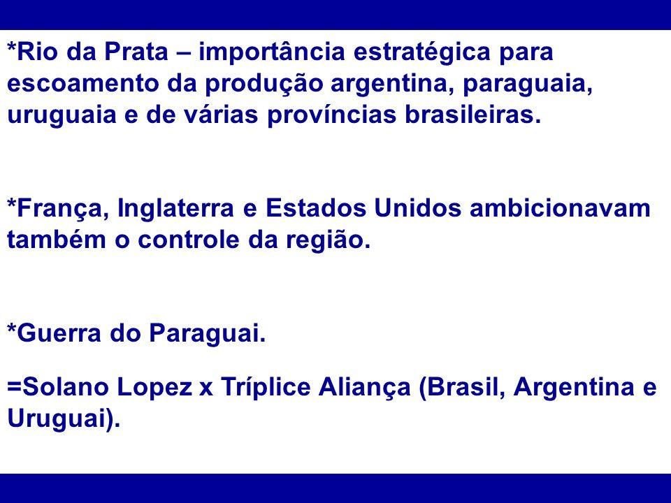 *Rio da Prata – importância estratégica para escoamento da produção argentina, paraguaia, uruguaia e de várias províncias brasileiras. *França, Inglat