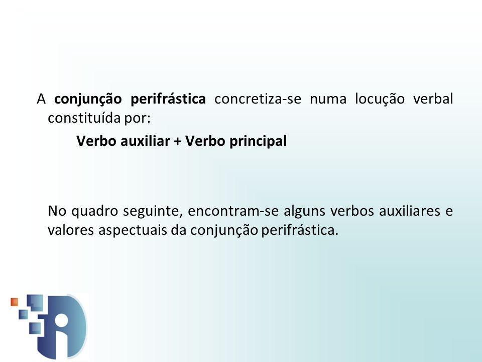 A conjunção perifrástica concretiza-se numa locução verbal constituída por: Verbo auxiliar + Verbo principal No quadro seguinte, encontram-se alguns v