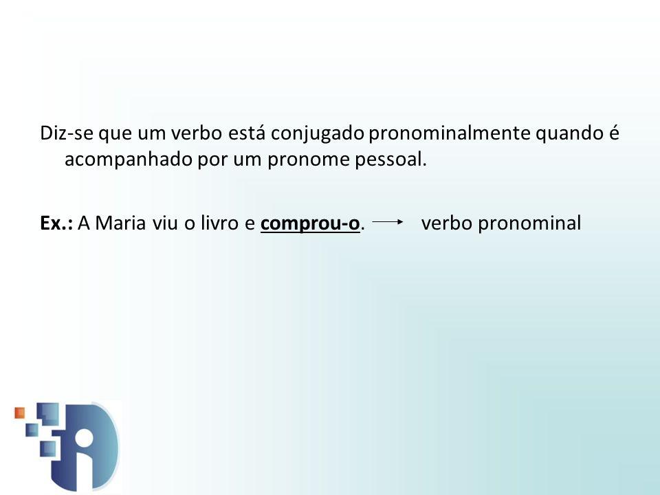 Diz-se que um verbo está conjugado pronominalmente quando é acompanhado por um pronome pessoal. Ex.: A Maria viu o livro e comprou-o. verbo pronominal