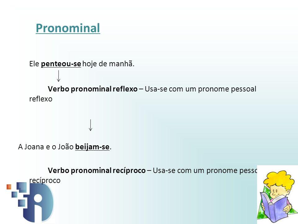 Pronominal Ele penteou-se hoje de manhã. Verbo pronominal reflexo – Usa-se com um pronome pessoal reflexo A Joana e o João beijam-se. Verbo pronominal