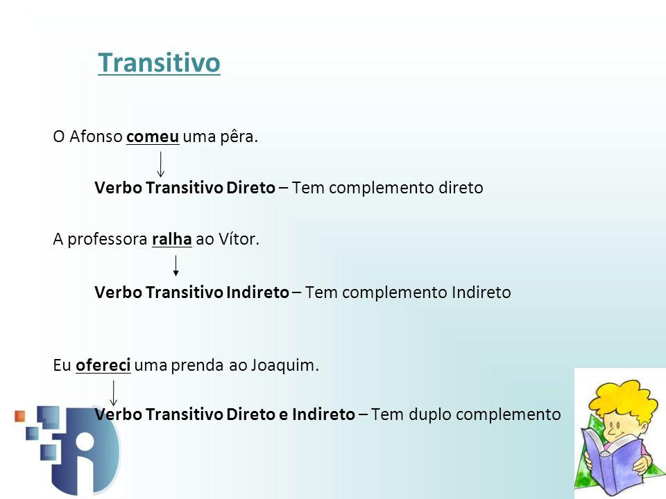 Transitivo O Afonso comeu uma pêra. Verbo Transitivo Direto – Tem complemento direto A professora ralha ao Vítor. Verbo Transitivo Indireto – Tem comp