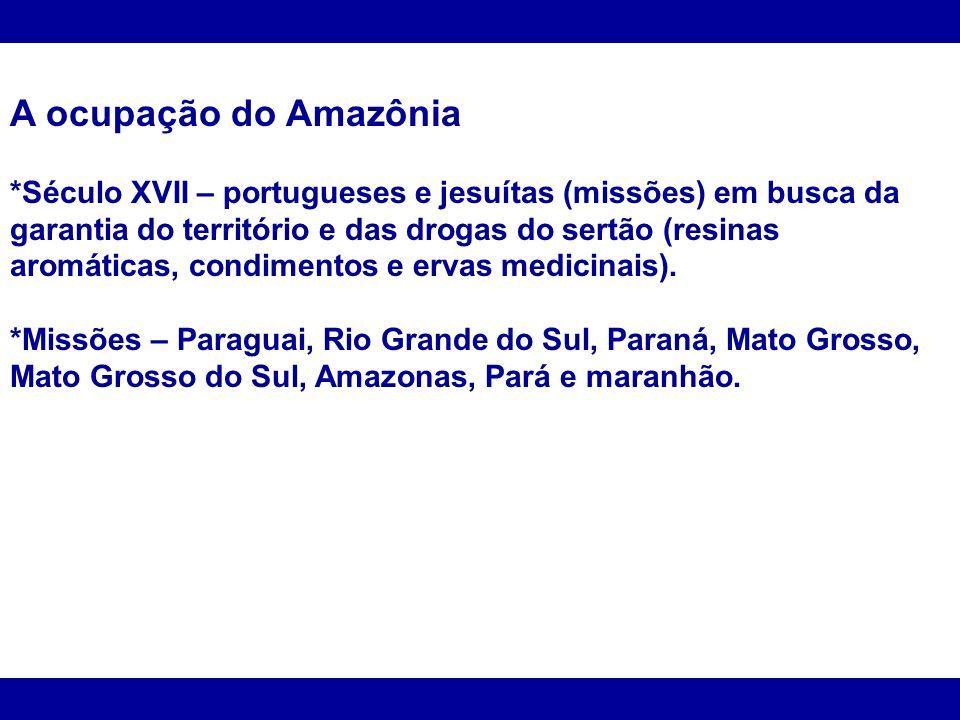 A ocupação do Amazônia *Século XVII – portugueses e jesuítas (missões) em busca da garantia do território e das drogas do sertão (resinas aromáticas,