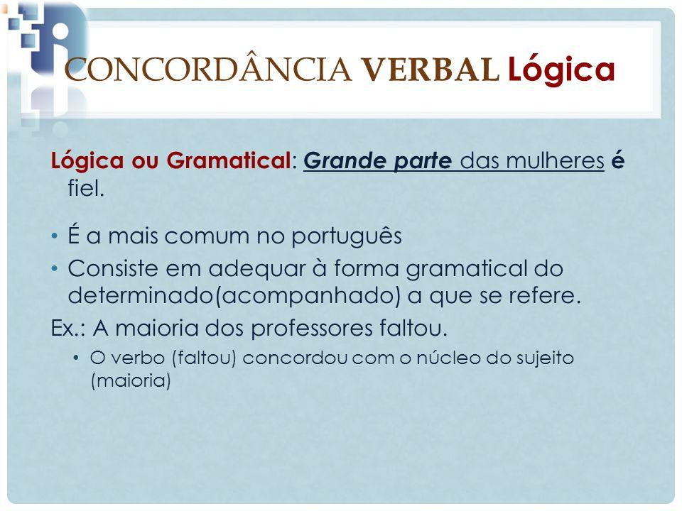 CONCORDÂNCIA VERBAL Lógica Lógica ou Gramatical : Grande parte das mulheres é fiel.