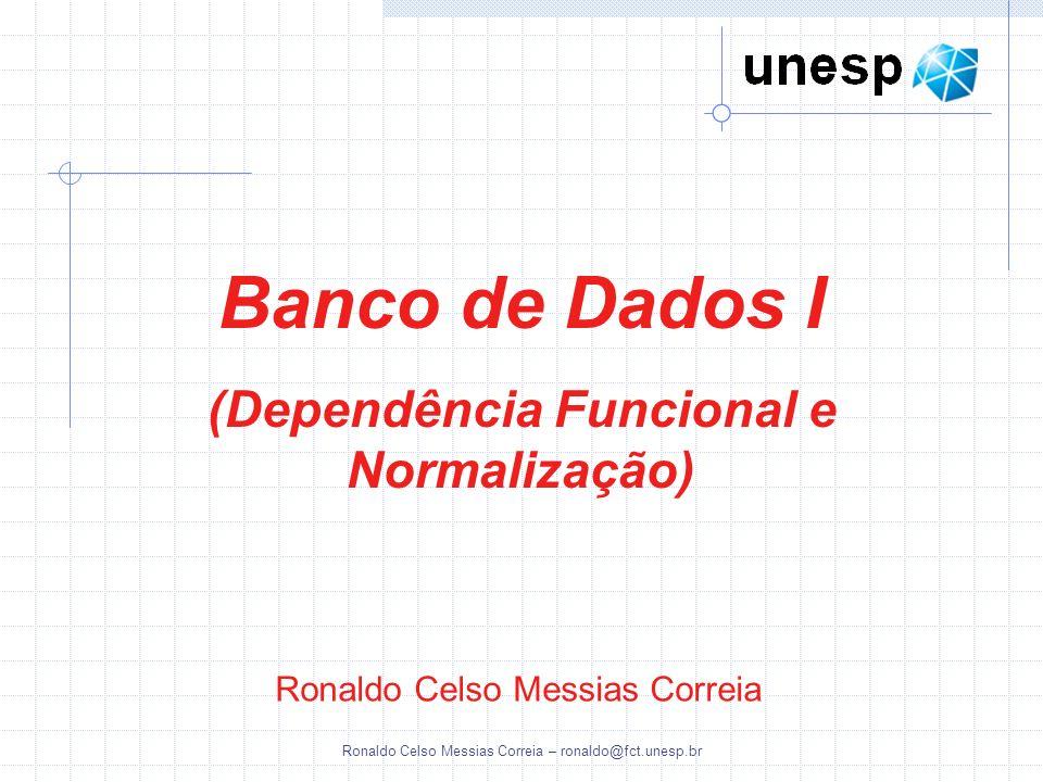 Ronaldo Celso Messias Correia – ronaldo@fct.unesp.br Ronaldo Celso Messias Correia Banco de Dados I (Dependência Funcional e Normalização)
