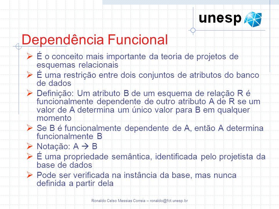 Ronaldo Celso Messias Correia – ronaldo@fct.unesp.br Dependência Funcional É o conceito mais importante da teoria de projetos de esquemas relacionais