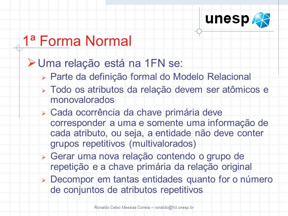 Ronaldo Celso Messias Correia – ronaldo@fct.unesp.br 1ª Forma Normal Uma relação está na 1FN se: Parte da definição formal do Modelo Relacional Todo o