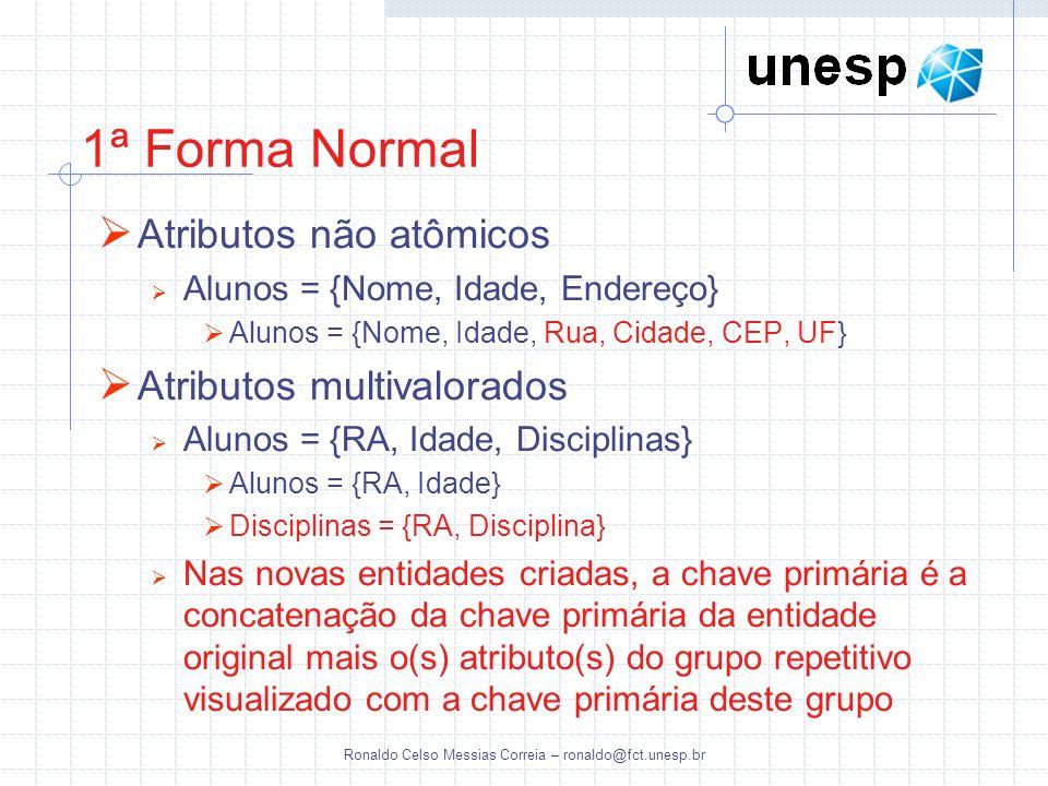 Ronaldo Celso Messias Correia – ronaldo@fct.unesp.br 1ª Forma Normal Atributos não atômicos Alunos = {Nome, Idade, Endereço} Alunos = {Nome, Idade, Ru