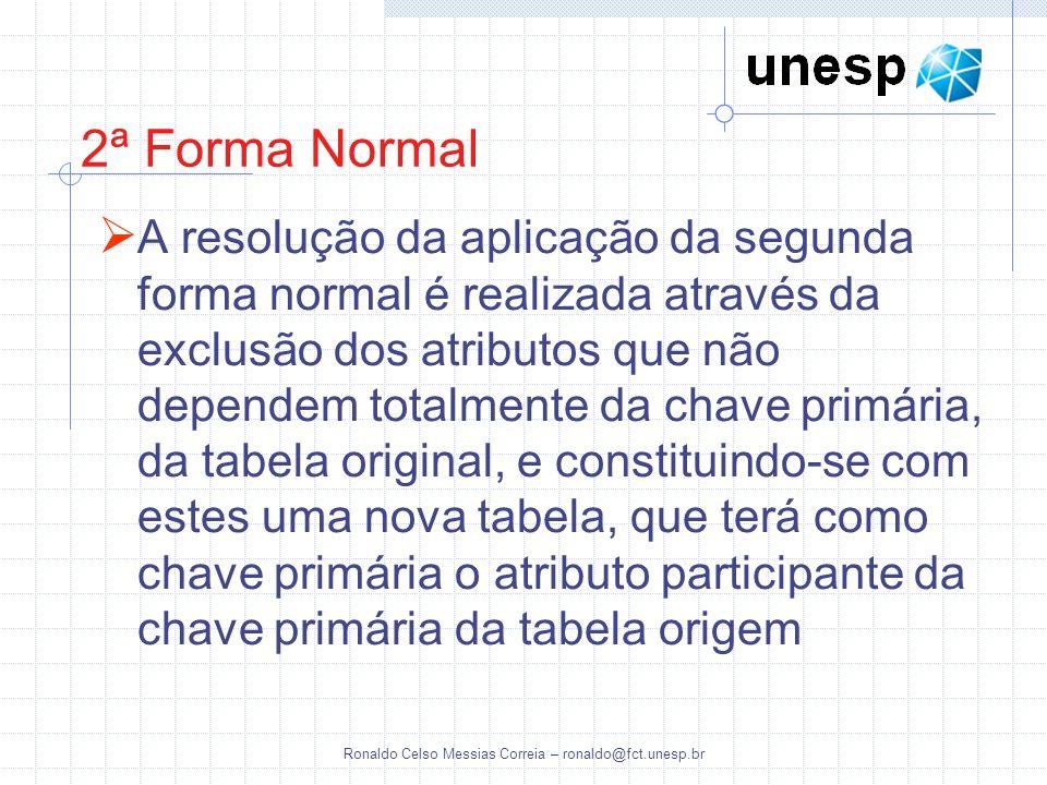 Ronaldo Celso Messias Correia – ronaldo@fct.unesp.br 2ª Forma Normal A resolução da aplicação da segunda forma normal é realizada através da exclusão