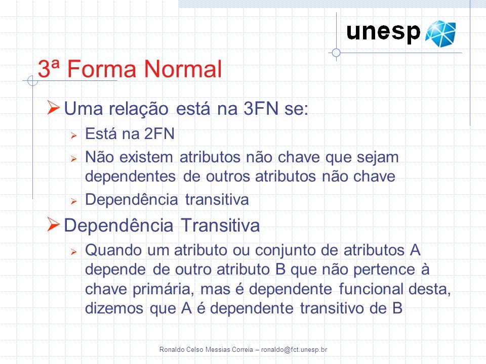 Ronaldo Celso Messias Correia – ronaldo@fct.unesp.br 3ª Forma Normal Uma relação está na 3FN se: Está na 2FN Não existem atributos não chave que sejam