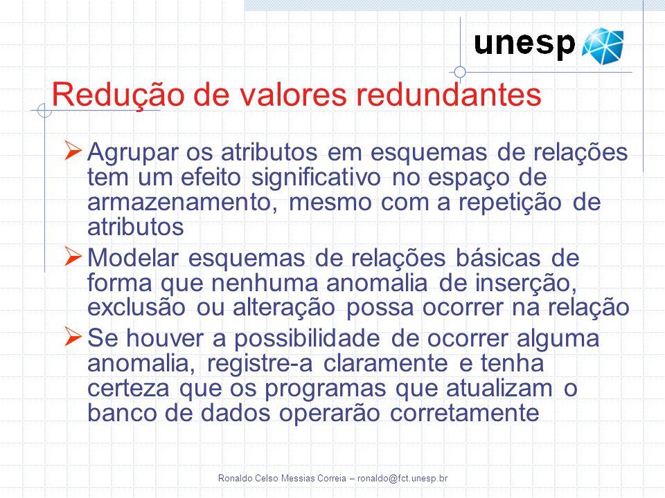 Ronaldo Celso Messias Correia – ronaldo@fct.unesp.br Redução de valores redundantes Agrupar os atributos em esquemas de relações tem um efeito signifi