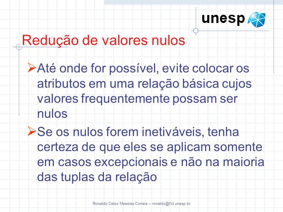 Ronaldo Celso Messias Correia – ronaldo@fct.unesp.br Redução de valores nulos Até onde for possível, evite colocar os atributos em uma relação básica