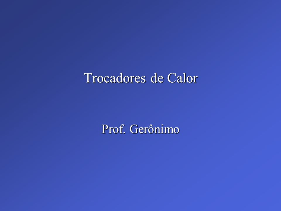 Trocadores de Calor Prof. Gerônimo
