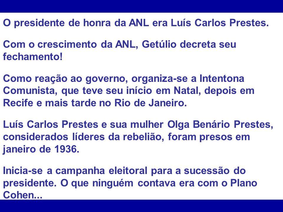 O presidente de honra da ANL era Luís Carlos Prestes. Com o crescimento da ANL, Getúlio decreta seu fechamento! Como reação ao governo, organiza-se a