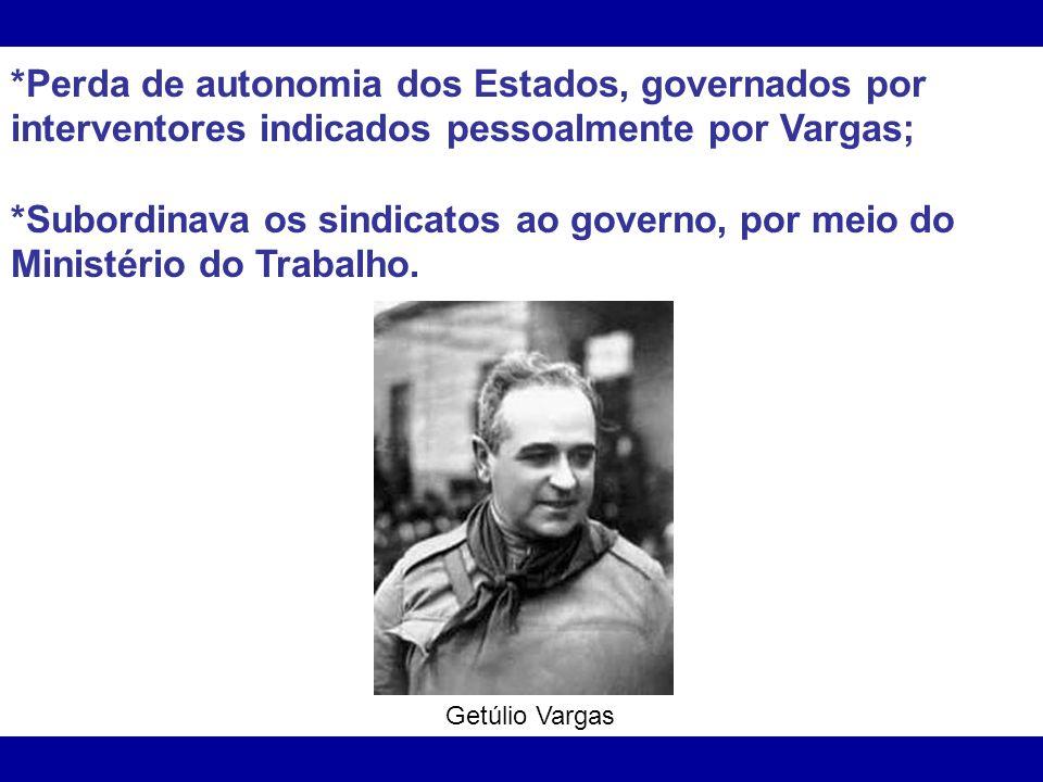 *Perda de autonomia dos Estados, governados por interventores indicados pessoalmente por Vargas; *Subordinava os sindicatos ao governo, por meio do Mi
