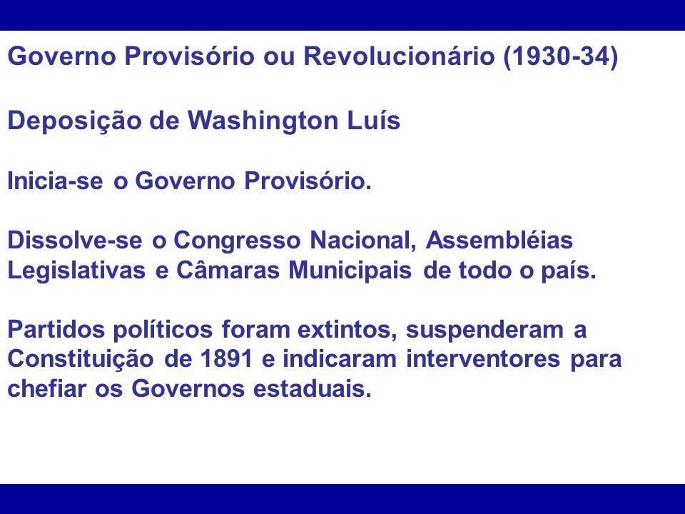 Governo Provisório ou Revolucionário (1930-34) Deposição de Washington Luís Inicia-se o Governo Provisório. Dissolve-se o Congresso Nacional, Assemblé