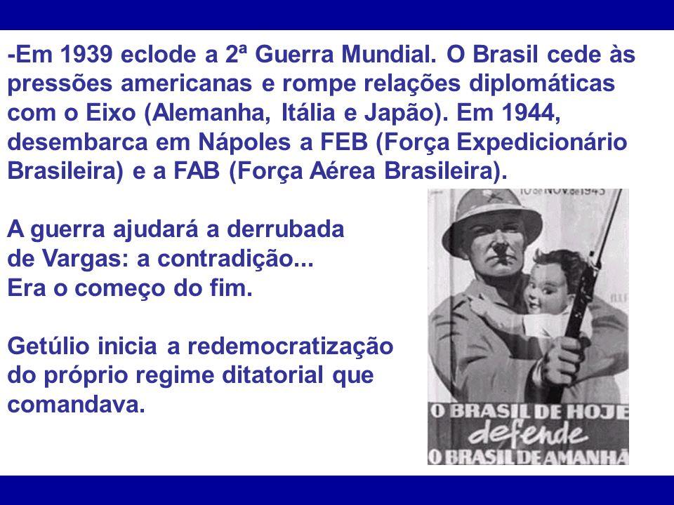 -Em 1939 eclode a 2ª Guerra Mundial. O Brasil cede às pressões americanas e rompe relações diplomáticas com o Eixo (Alemanha, Itália e Japão). Em 1944