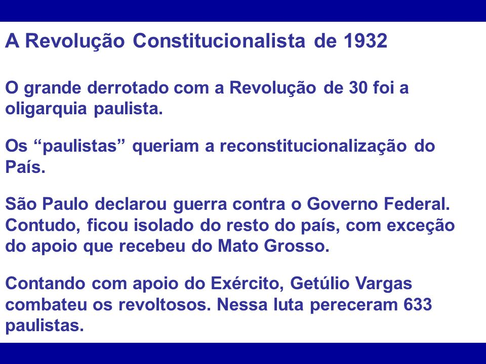 A Revolução Constitucionalista de 1932 O grande derrotado com a Revolução de 30 foi a oligarquia paulista. Os paulistas queriam a reconstitucionalizaç