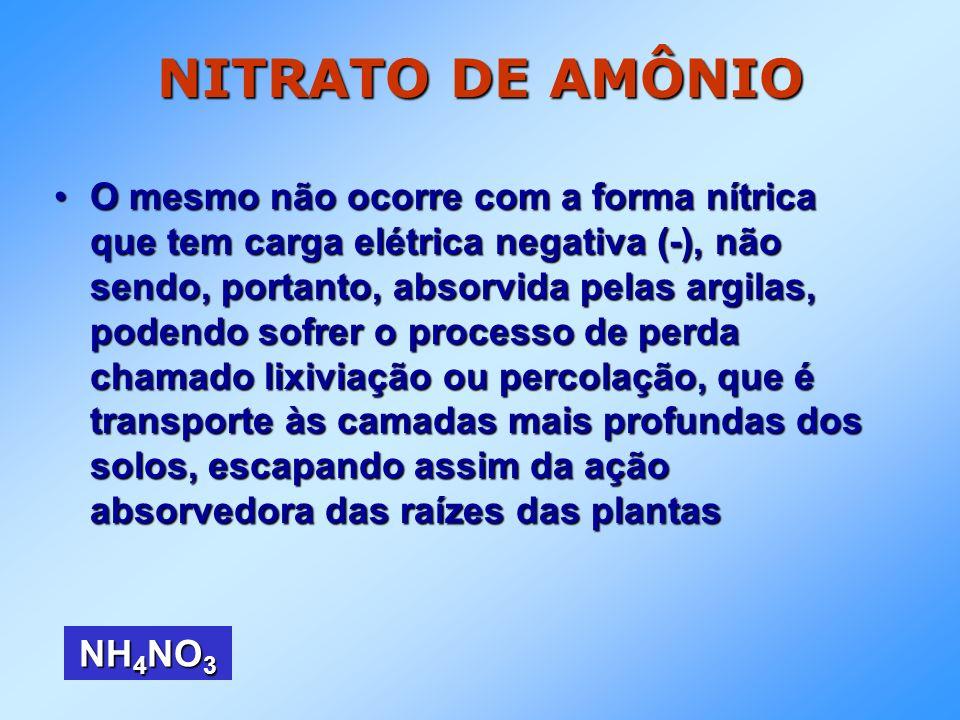 NITRATO DE AMÔNIO O mesmo não ocorre com a forma nítrica que tem carga elétrica negativa (-), não sendo, portanto, absorvida pelas argilas, podendo so