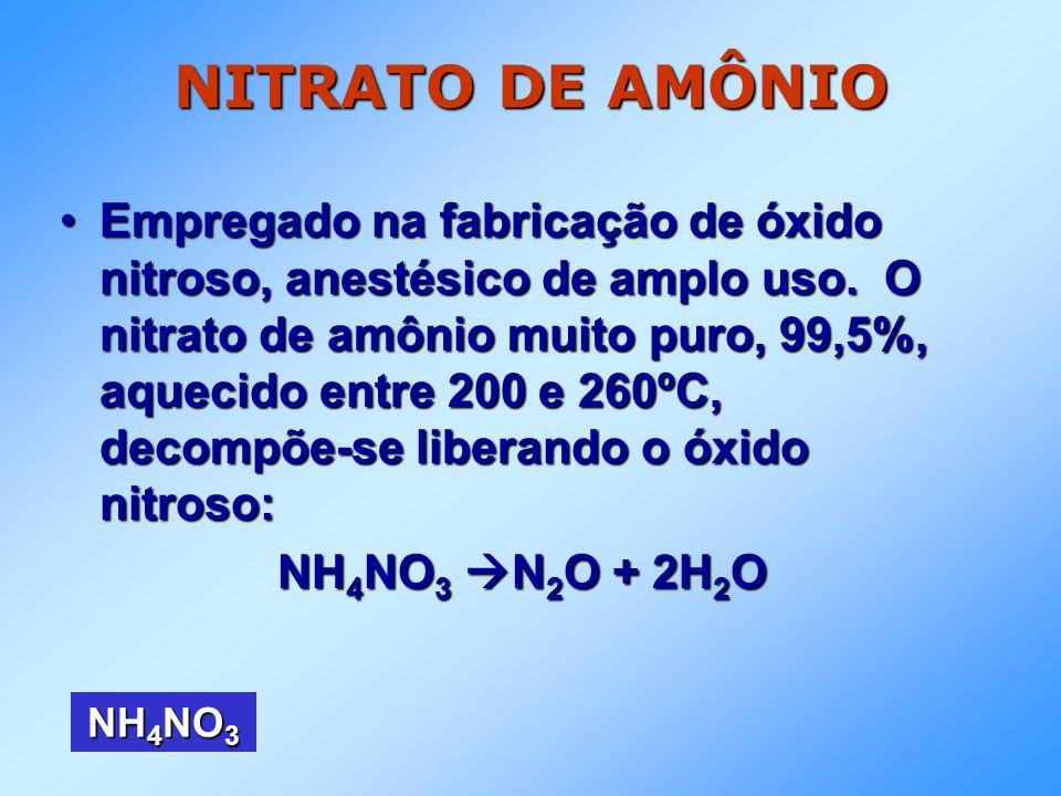 NITRATO DE AMÔNIO Empregado na fabricação de óxido nitroso, anestésico de amplo uso. O nitrato de amônio muito puro, 99,5%, aquecido entre 200 e 260ºC