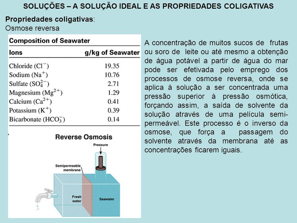 SOLUÇÕES – A SOLUÇÃO IDEAL E AS PROPRIEDADES COLIGATIVAS Propriedades coligativas: Osmose reversa A concentração de muitos sucos de frutas ou soro de