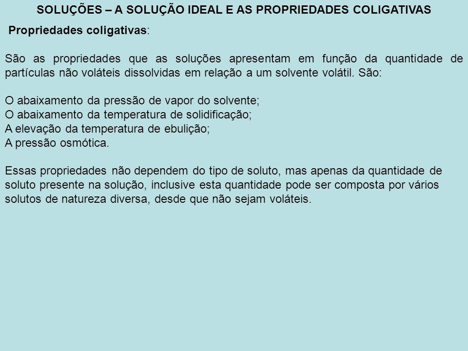 SOLUÇÕES – A SOLUÇÃO IDEAL E AS PROPRIEDADES COLIGATIVAS Propriedades coligativas: São as propriedades que as soluções apresentam em função da quantid