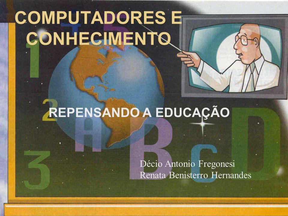 COMPUTADORES E CONHECIMENTO REPENSANDO A EDUCAÇÃO Décio Antonio Fregonesi Renata Benisterro Hernandes