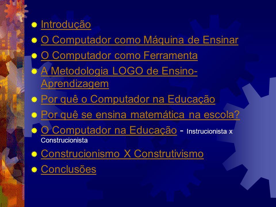 Introdução O Computador como Máquina de Ensinar O Computador como Ferramenta A Metodologia LOGO de Ensino- Aprendizagem A Metodologia LOGO de Ensino-