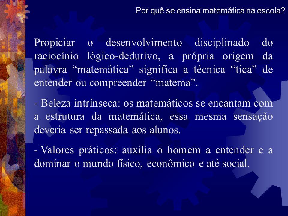 Propiciar o desenvolvimento disciplinado do raciocínio lógico-dedutivo, a própria origem da palavra matemática significa a técnica tica de entender ou