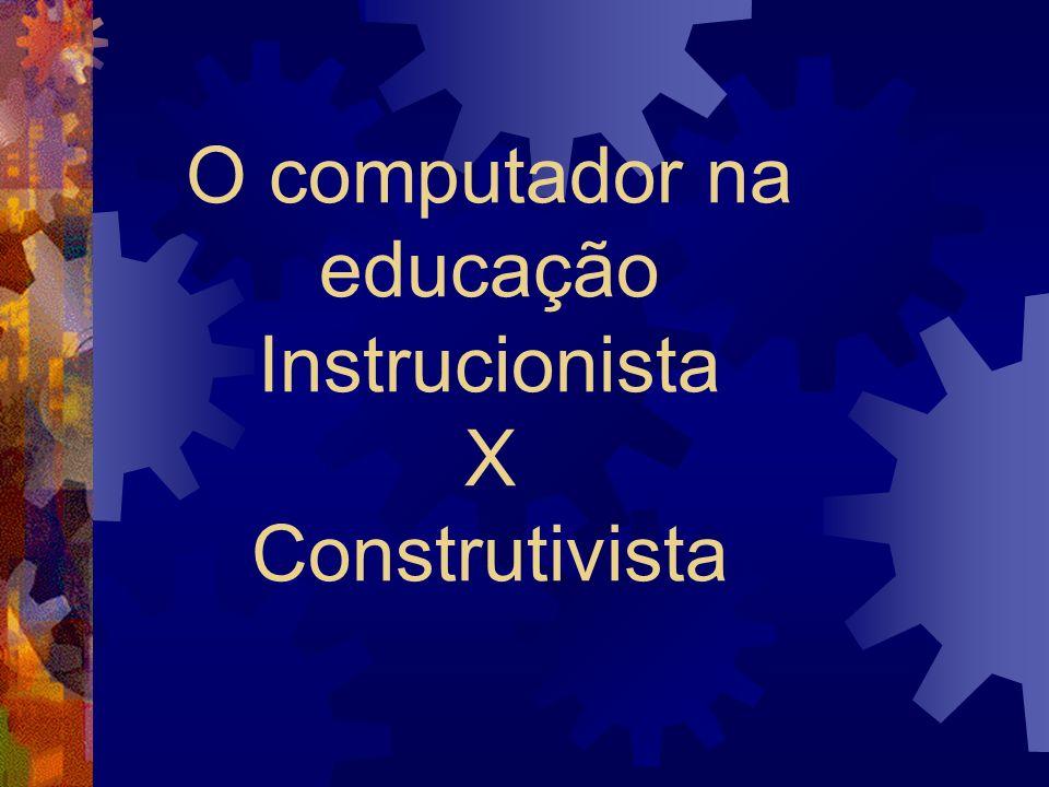 O computador na educação Instrucionista X Construtivista