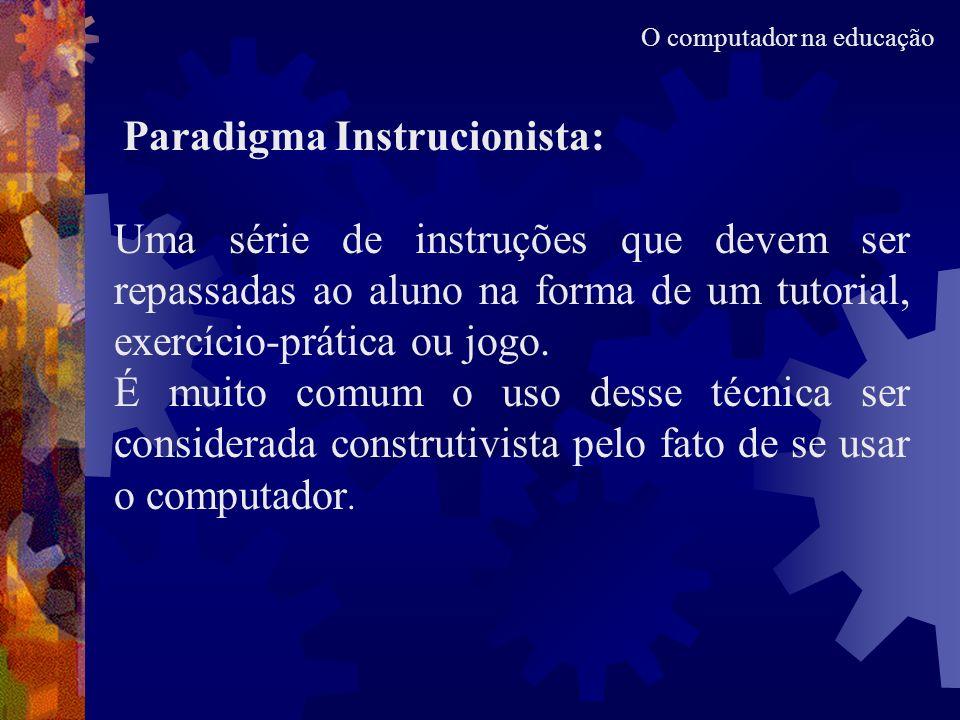 Paradigma Instrucionista: Uma série de instruções que devem ser repassadas ao aluno na forma de um tutorial, exercício-prática ou jogo. É muito comum