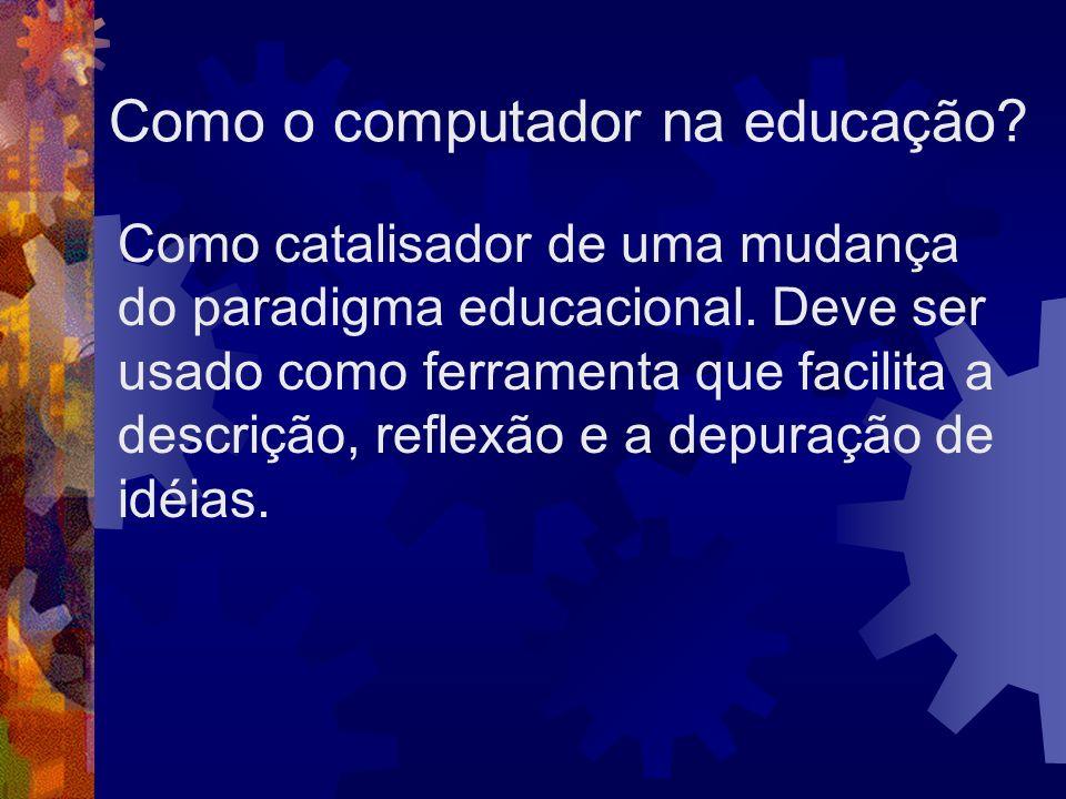 Como o computador na educação? Como catalisador de uma mudança do paradigma educacional. Deve ser usado como ferramenta que facilita a descrição, refl