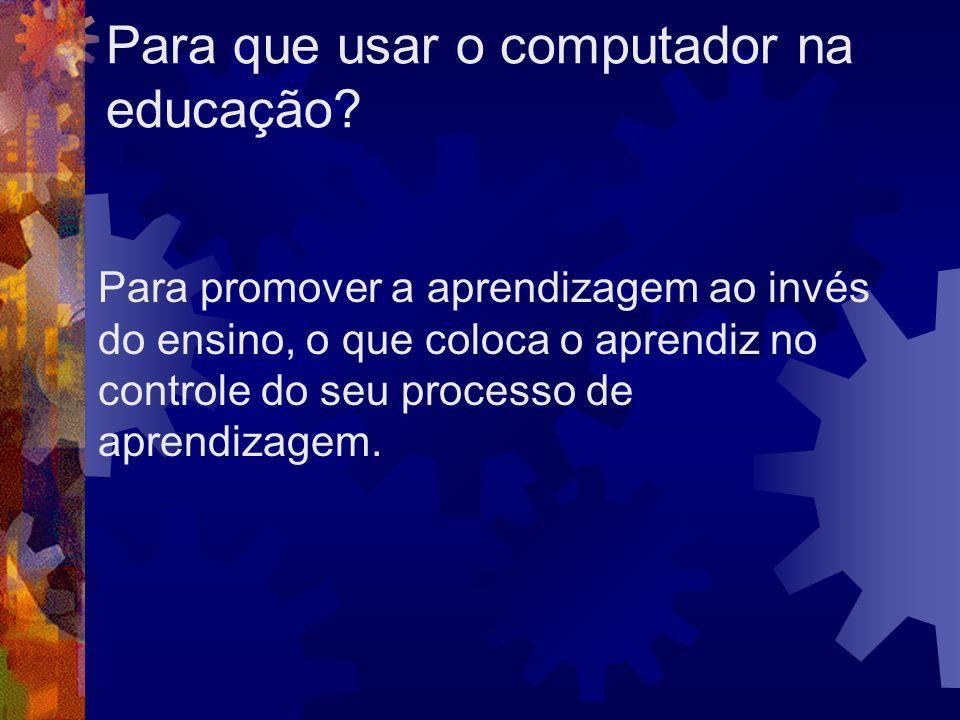Para que usar o computador na educação? Para promover a aprendizagem ao invés do ensino, o que coloca o aprendiz no controle do seu processo de aprend