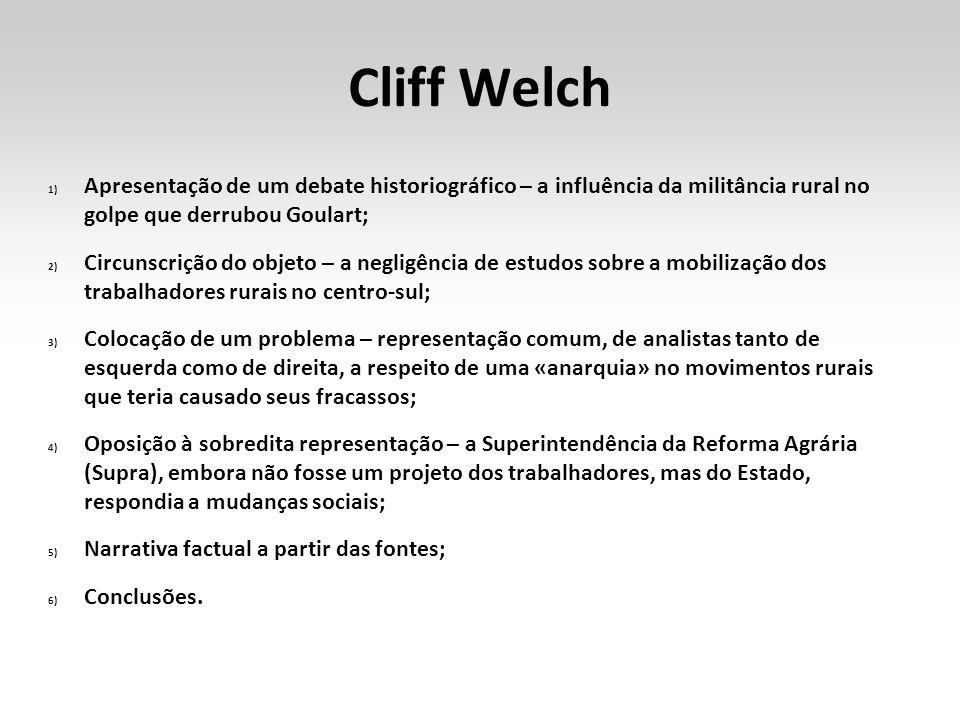 Cliff Welch 1) Apresentação de um debate historiográfico – a influência da militância rural no golpe que derrubou Goulart; 2) Circunscrição do objeto