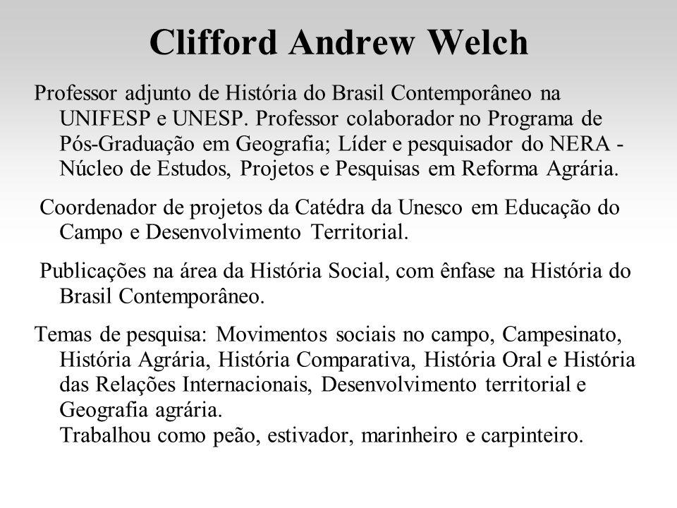 Clifford Andrew Welch Professor adjunto de História do Brasil Contemporâneo na UNIFESP e UNESP. Professor colaborador no Programa de Pós-Graduação em