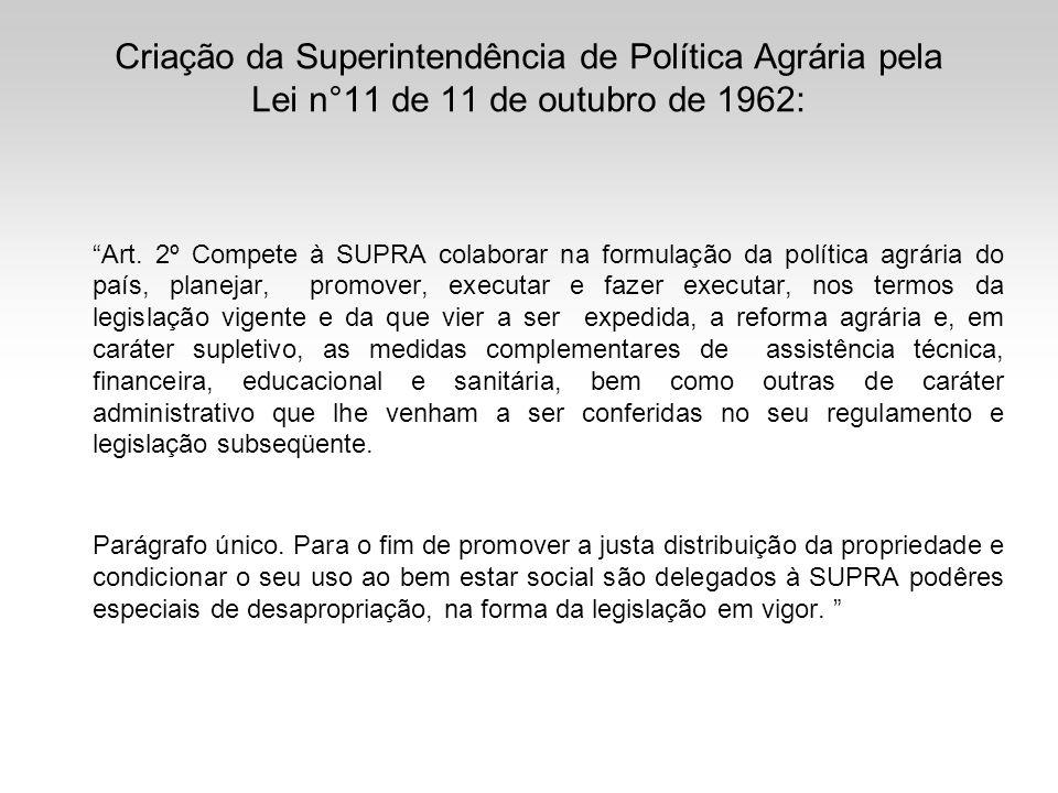 Criação da Superintendência de Política Agrária pela Lei n°11 de 11 de outubro de 1962: Art. 2º Compete à SUPRA colaborar na formulação da política ag