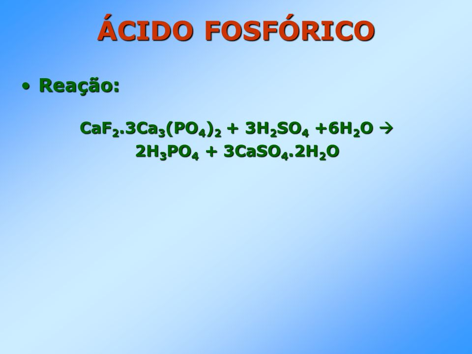 ÁCIDO FOSFÓRICO Reação:Reação: CaF 2.3Ca 3 (PO 4 ) 2 + 3H 2 SO 4 +6H 2 O CaF 2.3Ca 3 (PO 4 ) 2 + 3H 2 SO 4 +6H 2 O 2H 3 PO 4 + 3CaSO 4.2H 2 O