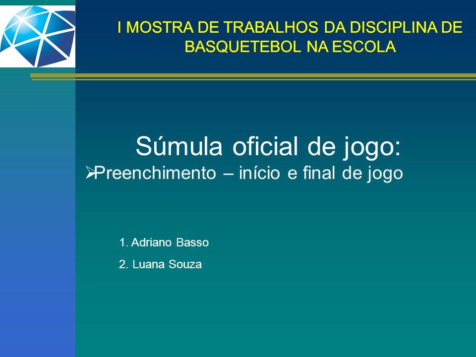 I MOSTRA DE TRABALHOS DA DISCIPLINA DE BASQUETEBOL NA ESCOLA Súmula oficial de jogo: Preenchimento – início e final de jogo 1. Adriano Basso 2. Luana