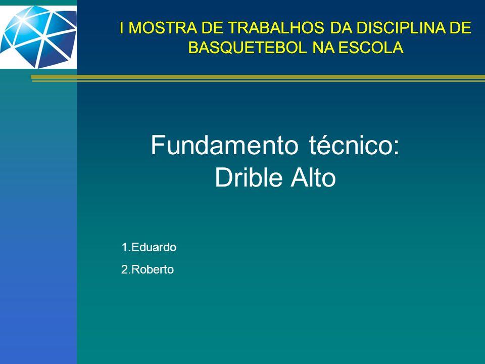 I MOSTRA DE TRABALHOS DA DISCIPLINA DE BASQUETEBOL NA ESCOLA Fundamento técnico: Drible Alto 1.Eduardo 2.Roberto