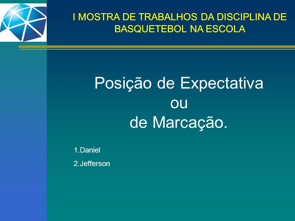 I MOSTRA DE TRABALHOS DA DISCIPLINA DE BASQUETEBOL NA ESCOLA Posição de Expectativa ou de Marcação. 1.Daniel 2.Jefferson