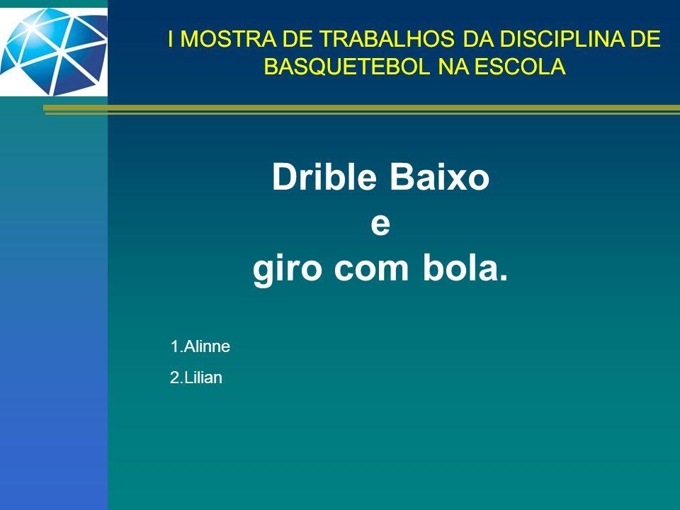 I MOSTRA DE TRABALHOS DA DISCIPLINA DE BASQUETEBOL NA ESCOLA Drible Baixo e giro com bola. 1.Alinne 2.Lilian