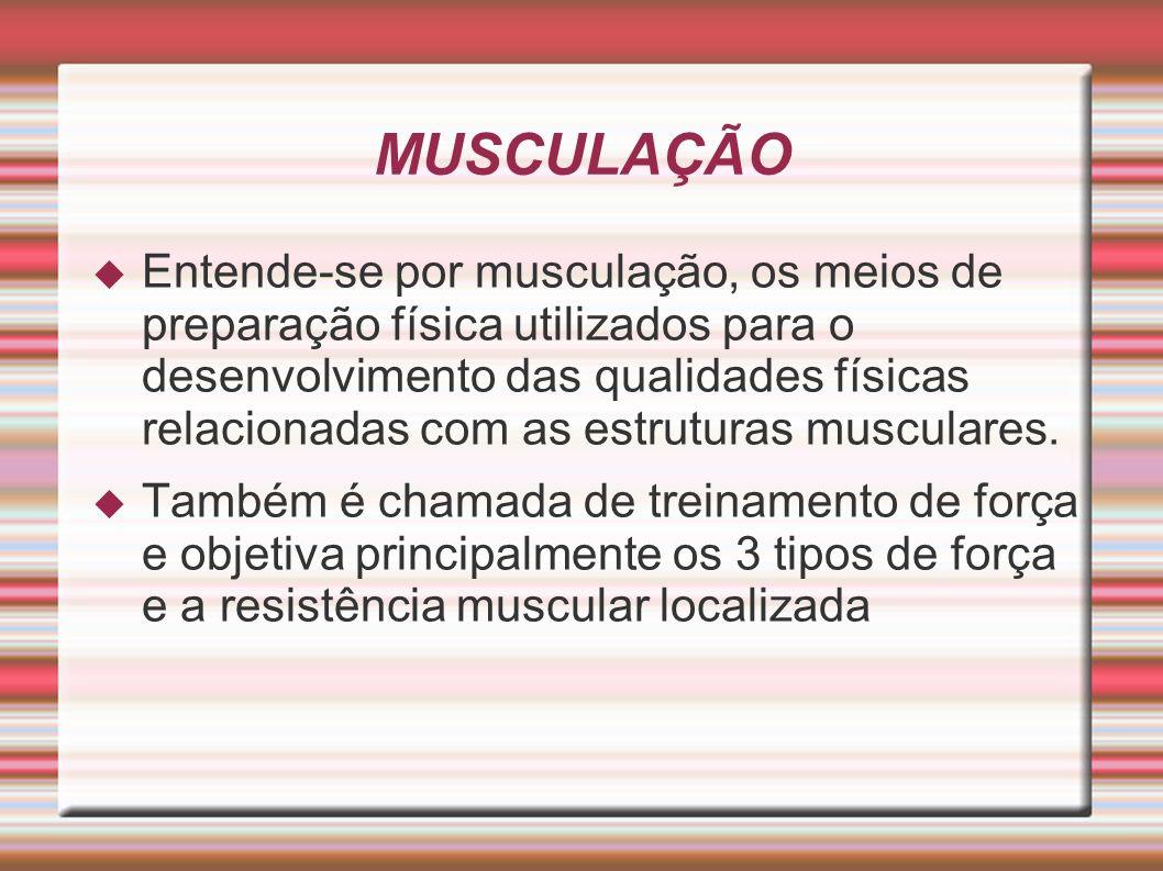 MUSCULAÇÃO Entende-se por musculação, os meios de preparação física utilizados para o desenvolvimento das qualidades físicas relacionadas com as estru