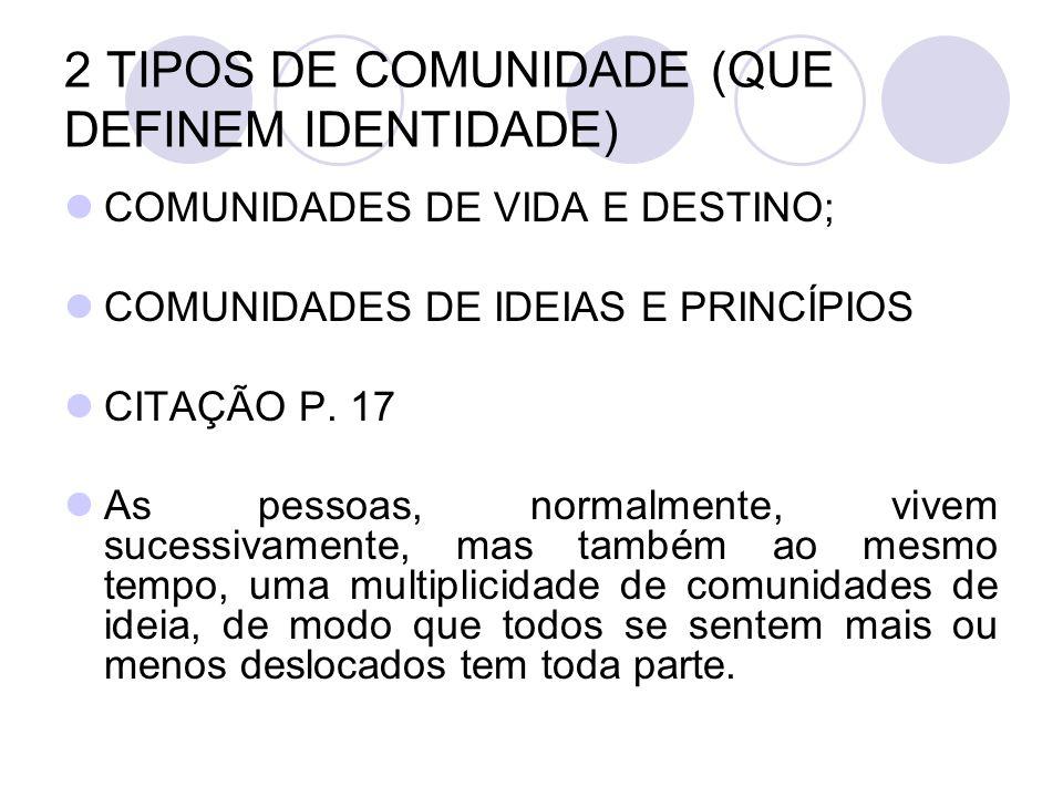 2 TIPOS DE COMUNIDADE (QUE DEFINEM IDENTIDADE) COMUNIDADES DE VIDA E DESTINO; COMUNIDADES DE IDEIAS E PRINCÍPIOS CITAÇÃO P. 17 As pessoas, normalmente