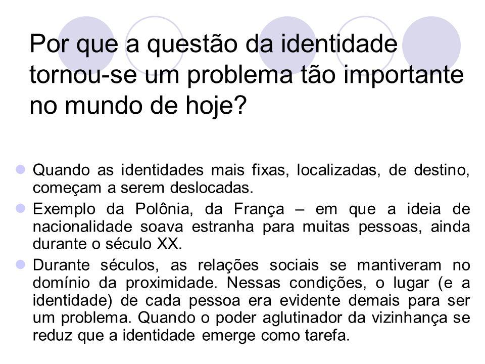 Por que a questão da identidade tornou-se um problema tão importante no mundo de hoje? Quando as identidades mais fixas, localizadas, de destino, come