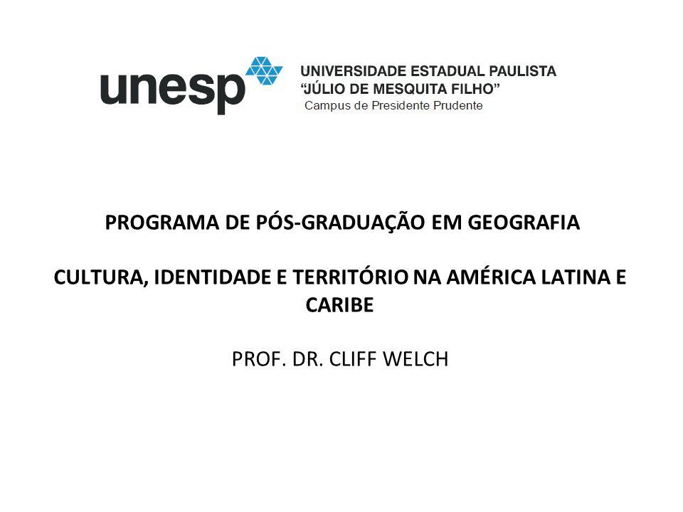 PROGRAMA DE PÓS-GRADUAÇÃO EM GEOGRAFIA CULTURA, IDENTIDADE E TERRITÓRIO NA AMÉRICA LATINA E CARIBE PROF. DR. CLIFF WELCH
