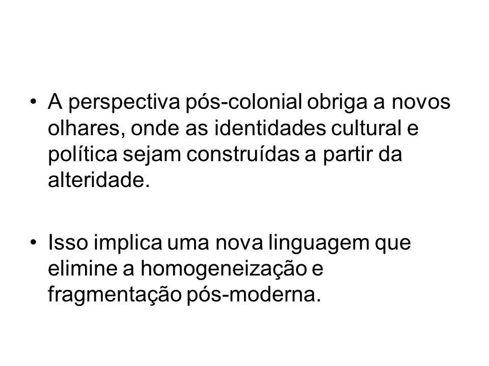 A perspectiva pós-colonial obriga a novos olhares, onde as identidades cultural e política sejam construídas a partir da alteridade. Isso implica uma