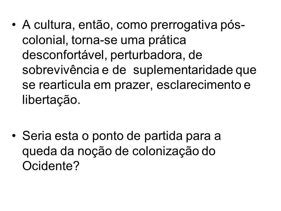 A cultura, então, como prerrogativa pós- colonial, torna-se uma prática desconfortável, perturbadora, de sobrevivência e de suplementaridade que se re