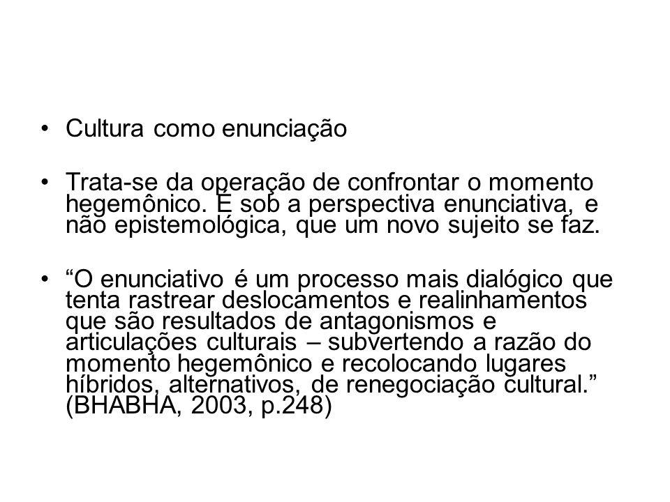 Cultura como enunciação Trata-se da operação de confrontar o momento hegemônico. É sob a perspectiva enunciativa, e não epistemológica, que um novo su