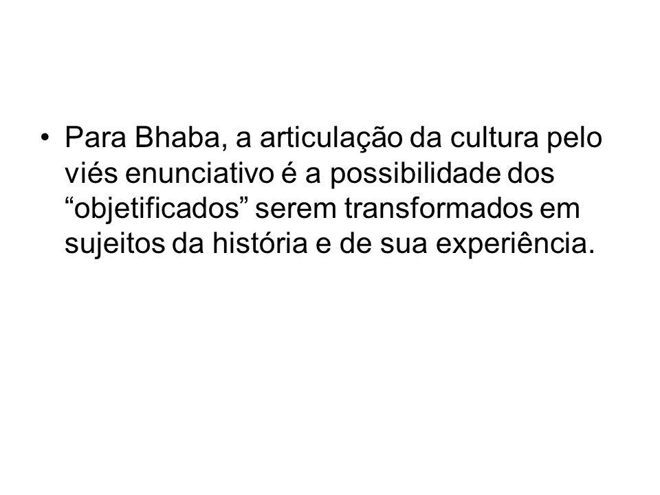 Para Bhaba, a articulação da cultura pelo viés enunciativo é a possibilidade dos objetificados serem transformados em sujeitos da história e de sua ex