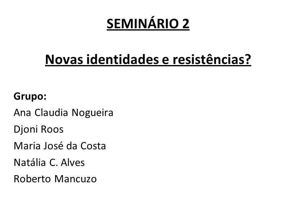 SEMINÁRIO 2 Novas identidades e resistências? Grupo: Ana Claudia Nogueira Djoni Roos Maria José da Costa Natália C. Alves Roberto Mancuzo